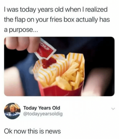 flap: I was today years old when I realized  the flap on your fries box actually has  a purpose...  CHUP  Today Years Old  @todayyearsoldig  Ok now this is news