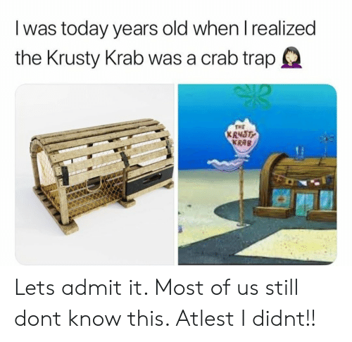 krusty krab: I was today years old when I realized  the Krusty Krab was a crab trap  TME  R48T  KRAB Lets admit it. Most of us still dont know this. Atlest I didnt!!
