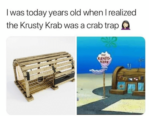 krusty krab: I was today years old when l realized  the Krusty Krab was a crab trapQ  TME  KRNST  KRAB