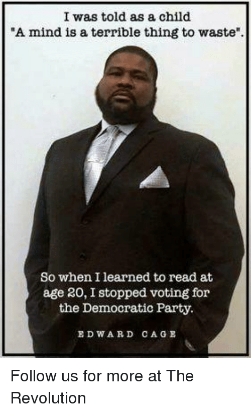 """Party, Democratic Party, and Revolution: I was told as a child  """"A mind is a terrible thing to waste"""".  So when I learned to read at  age 20, I stopped voting for  the Democratic Party.  EDWARD CAGE Follow us for more at The Revolution"""