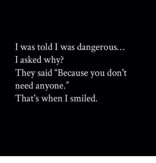 """I Was Told: I was told I was dangerous.  I asked why?  They said """"Because you don't  need anyone.""""  That's when I smiled."""