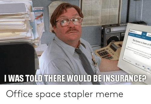 Stapler Meme: I WAS TOLD THERE WOULD BE INSURANCEA Office space stapler meme