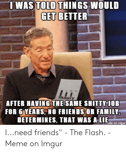 The Flash Meme: I WAS TOLD THINGS WOULD  GET BETTER  maur  AFTER HAVİNGTHESAME SHITTY-JOB  FOR 6 YEARS, NO FRIENDS OR FAMILY  DETERMINES, THAT WAS ALIE  on imqur