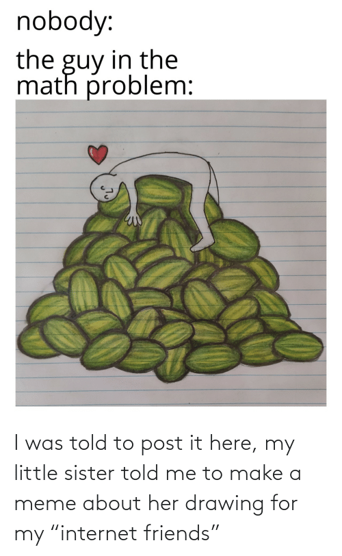 """Post It: I was told to post it here, my little sister told me to make a meme about her drawing for my """"internet friends"""""""