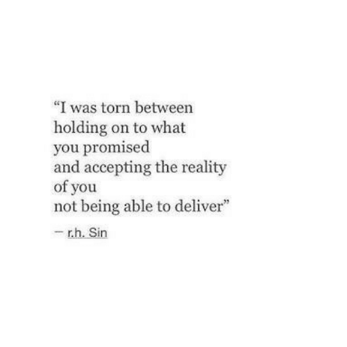 """torn: """"I was torn between  holding on to what  you promised  and accepting the reality  of you  not being able to deliver""""  - r.h. Sin"""