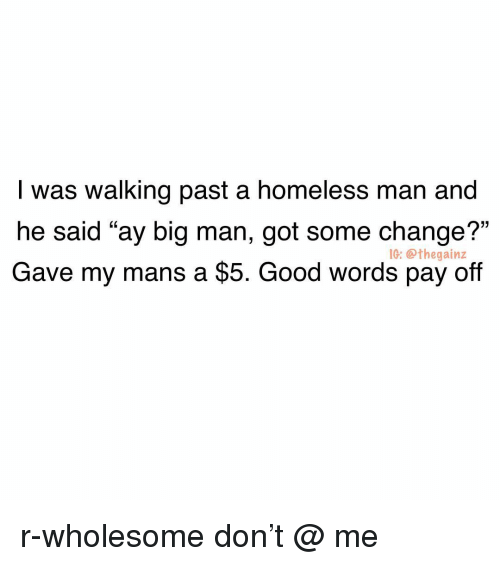 """big man: I was walking past a homeless man and  he said """"ay big man, got some change?""""  Gave my mans a $5. Good words pay off  1G: @thegainz r-wholesome don't @ me"""