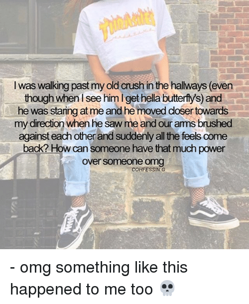All The Feels: I was walking past my old crush in the hallways (even  though when see him l get hella butterfys) and  he was staringat me and he moved dosertowards  my direction when he saw me and ourams brushed  against each other and suddenly all the feels come  back? How can someone have that much power  over someone omg  COHFESSING - omg something like this happened to me too 💀