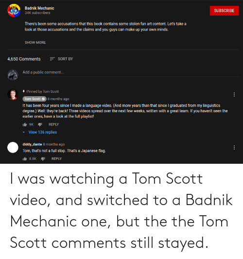 mechanic: I was watching a Tom Scott video, and switched to a Badnik Mechanic one, but the the Tom Scott comments still stayed.