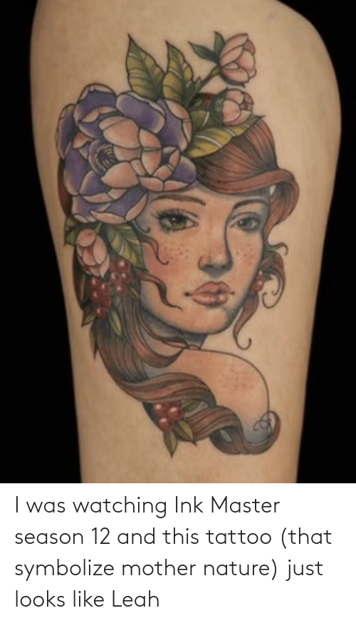 ink: I was watching Ink Master season 12 and this tattoo (that symbolize mother nature) just looks like Leah