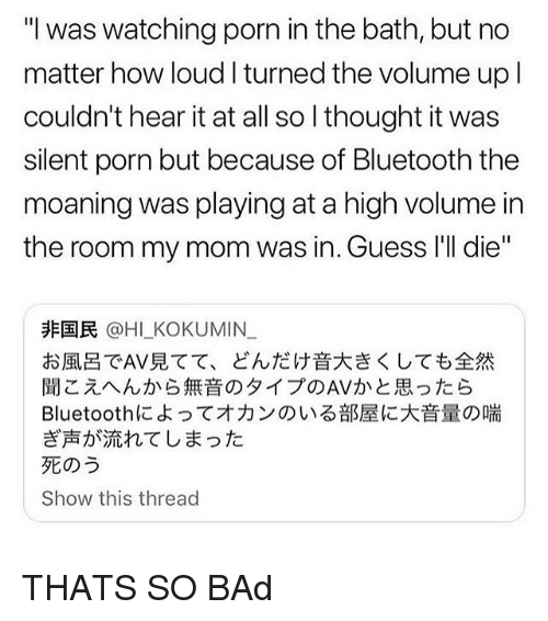 "Bad, Bluetooth, and Memes: ""I was watching porn in the bath, but no  matter how loud I turned the volume upl  couldn't hear it at all so I thought it was  silent porn but because of Bluetooth the  moaning was playing at a high volume in  the room my mom was in. Guess I'll die'""  非国民@HI-KO KU MIN  お風呂でAV見てて、どんだけ音大きくしても全然  聞こえへんから無音のタイプのAVかと思ったら  Bluetoothによってオカンのいる部屋に大音量の喘  ぎ声が流れてしまった  死のう  Show this thread THATS SO BAd"