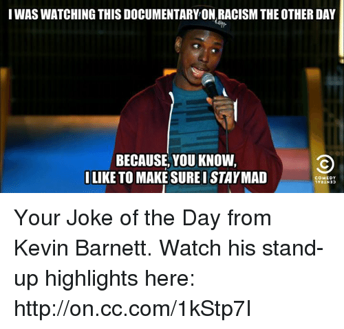 joke of the day: I WAS WATCHING THIS DOCUMENTARY ON,RACISM THE OTHER DAY  BECAUSE, YOU KNOW,  I LIKE TO MAKE SUREISTAYMAD  COMEDY Your Joke of the Day from Kevin Barnett. Watch his stand-up highlights here: http://on.cc.com/1kStp7I