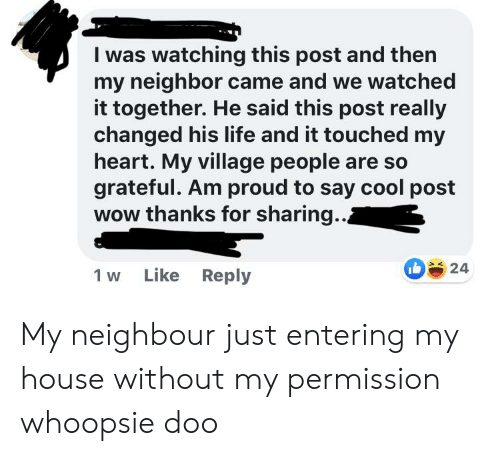 village people: I was watching this post and then  my neighbor came and we watched  it together. He said this post really  changed his life and it touched my  heart. My village people are so  grateful. Am proud to say cool post  wow thanks for sharing..  24  Like Reply  1 w My neighbour just entering my house without my permission whoopsie doo