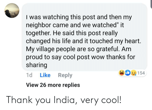 """village people: I was watching this post and then my  neighbor came and we watched"""" it  together. He said this post really  changed his life and it touched my heart.  My village people are so grateful. Am  proud to say cool post wow thanks for  sharing  154  1d  Like  Reply  View 26 more replies Thank you India, very cool!"""