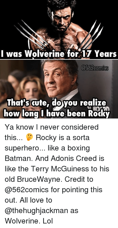 Rocky: I was Wolverine for 17 Years  @562comics  That's cute,  doyou realize  how long I have been Rocky Ya know I never considered this... 🤔 Rocky is a sorta superhero... like a boxing Batman. And Adonis Creed is like the Terry McGuiness to his old BruceWayne. Credit to @562comics for pointing this out. All love to @thehughjackman as Wolverine. Lol
