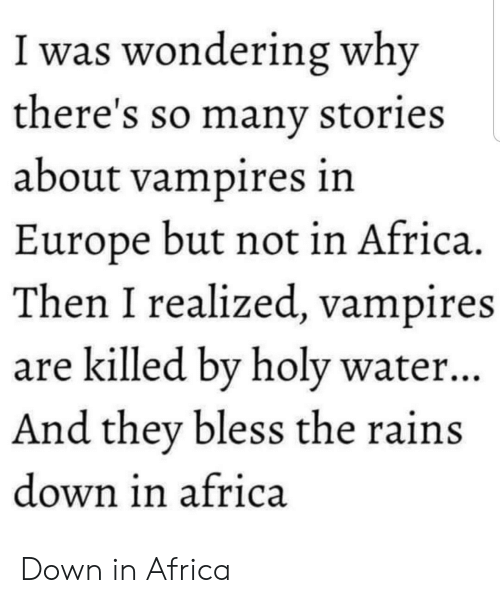 Holy Water: I was wondering why  there's so manv stories  about vampires in  Europe but not in Africa.  Then I realized, vampires  are killed bv holy water..  And they bless the rains  down in africa Down in Africa