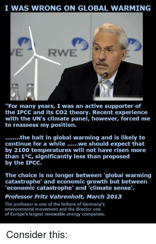 """the professor: I WAS WRONG ON GLOBAL WARMING  """"For many years, I was an active supporter of  the IPCC and its CO2 theory. Recent experience  with the UN's climate panel, however, forced me  to reassess my position.  ........the halt in global warming and is likely to  continue for a while ......we should expect that  by 2100 temperatures will not have risen more  than 1°C, significantly less than proposed  by the IPCC.  The choice is no longer between """"global warming  catastrophe"""" and economic growth but between  'economic catastrophe' and 'climate sense.  Professor Fritz Vahrenholt, March 2013  The professor is one of the fathers of Germany's  environmental movement and the director one  of Europe's largest renewable energy companies. Consider this:"""