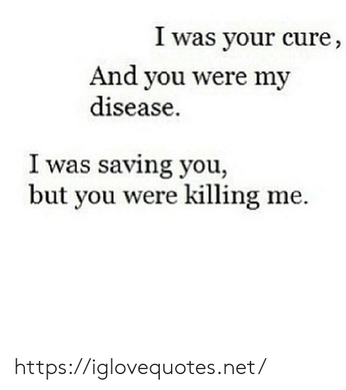 killing me: I was your cure,  And you were my  disease.  I was saving you,  but you were killing me. https://iglovequotes.net/