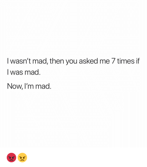 Memes, Mad, and 🤖: I wasn't mad, then you asked me 7 timesif  I was mad  Now, I'm m  ad 😡😠