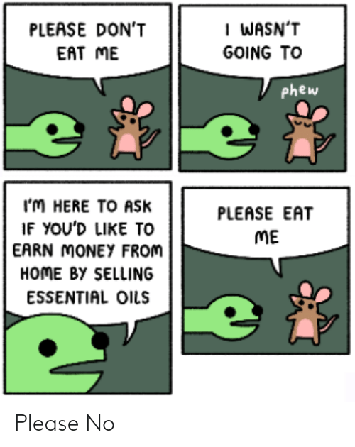 Oils: I WASN'T  PLEASE DON'T  EAT ME  GOING TO  phew  I'M HERE TO Ask  IF YOU'D LIKE TO  EARN MONEY FROM  HOME BY SELLING  PLEASE EAT  ME  ESSENTIAL OILS Please No