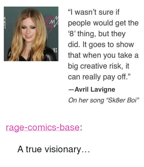 """Visionary: """"I wasn't sure if  people would get the  8' thing, but they  did. It goes to show  that when you take a  big creative risk, it  can really pay off.""""  -Avril Lavigne  On her song """"Sk8er Boi"""" <p><a href=""""http://ragecomicsbase.com/post/160420390707/a-true-visionary"""" class=""""tumblr_blog"""">rage-comics-base</a>:</p>  <blockquote><p>A true visionary…</p></blockquote>"""