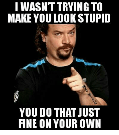 Image result for it makes you look stupid