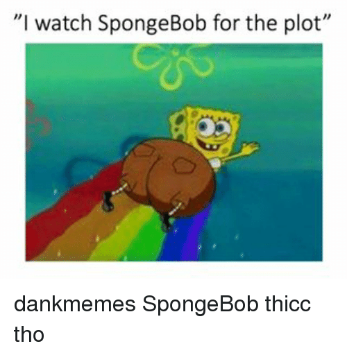 "Memes, SpongeBob, and Watch: ""I watch SpongeBob for the plot"" dankmemes SpongeBob thicc tho"
