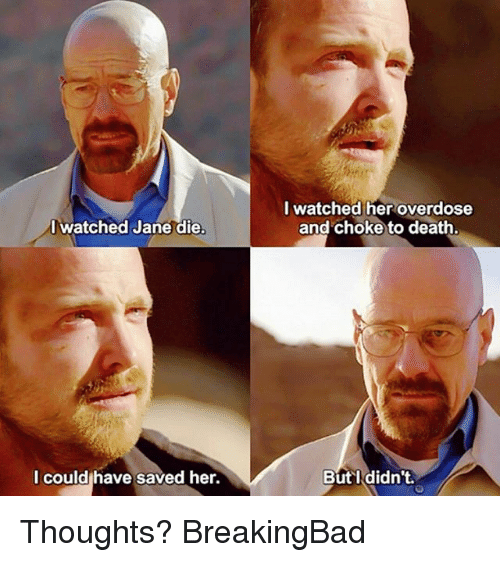 Memes, Death, and 🤖: I watched Jane die  I could have saved her.  I watched her overdose  and choke to death.  But I didn't. Thoughts? BreakingBad