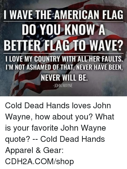 John Wayne: I WAVE THE AMERICAN FLAG  DO YOU KNOWA  BETTER FLAGTO WAVE?  I LOVE MY COUNTRY WITH ALL HER FAULTS.  I'M NOT ASHAMED OF THAT, NEVER HAVE BEEN  NEVER WILL BE  JOHN WAYNE Cold Dead Hands loves John Wayne,  how about you? What is your favorite John Wayne quote? -- Cold Dead Hands Apparel & Gear: CDH2A.COM/shop
