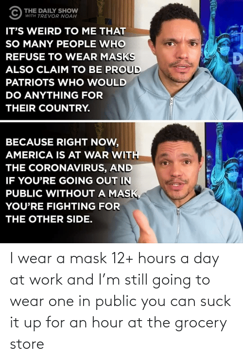 Grocery: I wear a mask 12+ hours a day at work and I'm still going to wear one in public you can suck it up for an hour at the grocery store