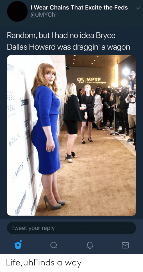 Feds: I Wear Chains That Excite the Feds  @JMYChi  Random, but I had no idea Bryce  Dallas Howard was draggin' a wagon  95 MPTF  Tweet your reply Life,uhFinds a way