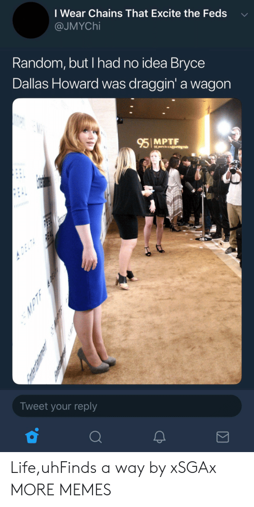Feds: I Wear Chains That Excite the Feds  @JMYChi  Random, but I had no idea Bryce  Dallas Howard was draggin' a wagon  95 MPTF  Tweet your reply Life,uhFinds a way by xSGAx MORE MEMES