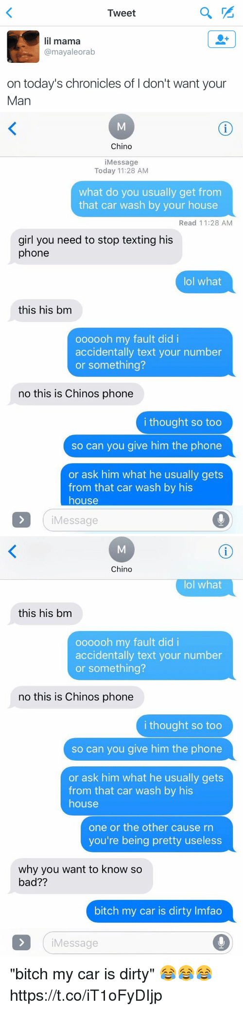 """Bad, Bad Bitch, and Bitch: I weet  lil mama  @mayaleorab  on today's chronicles of I don't want your  Man   Chino  iMessage  Today 11:28 AM  what do you usually get from  that car wash by your house  Read 11:28 AM  girl you need to stop texting his  phone  lol what  this his bm  oooooh my fault did i  accidentally text your number  or something?  no this is Chinos phone  i thought so too  so can you give him the phone  or ask him what he usually gets  from that car wash by his  house  iMessage   Chino  lol what  this his bm  oooooh my fault did i  accidentally text your number  or something?  no this is Chinos phone  i thought so too  so can you give him the phone  or ask him what he usually gets  from that car wash by his  house  one or the other cause rn  you're being pretty useless  why you want to know so  bad??  bitch my car is dirty Imfao  iMessage """"bitch my car is dirty"""" 😂😂😂 https://t.co/iT1oFyDIjp"""