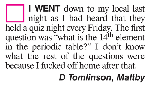 "periodic table: I WENT down to my local last  night as I had heard that they  held a quiz night every Friday. The first  question was ""what is the 14th element  in the periodic table?"" I don't know  what the rest of the questions were  95  because I fucked off home after that  D Tomlinson, Maltby"