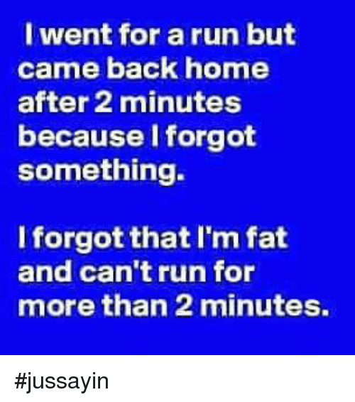 Im Fat: I went for a run but  came back home  after 2 minutes  because l forgot  something.  Iforgot that I'm fat  and can't run for  more than 2 minutes, #jussayin