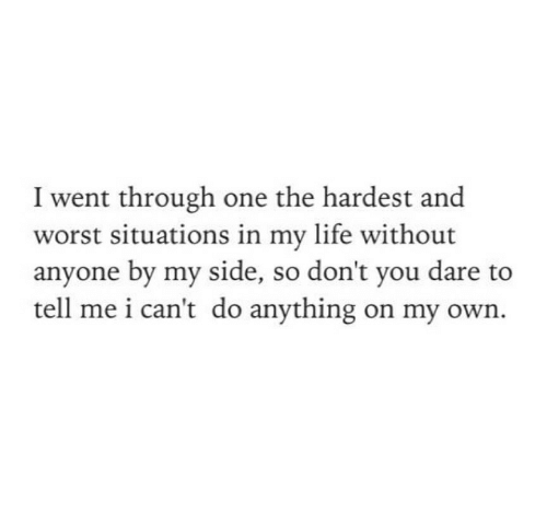 Hardest: I went through one the hardest and  worst situations in my life without  anyone by my side, so don't you dare to  tell me i can't do anything on my own.