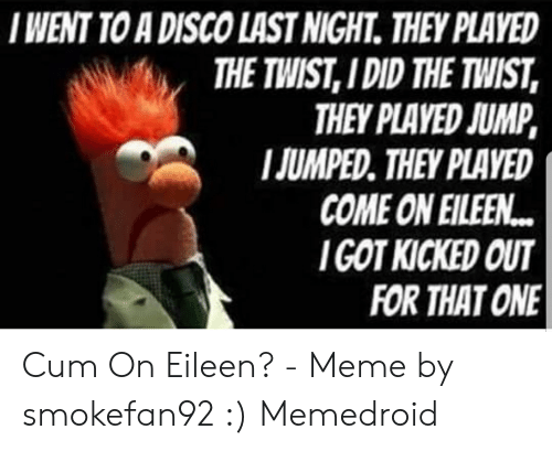Eileen Meme: I WENT TO A DISCO LAST NIGHT. THEY PLAVED  THE TWIST, I DID THE TWIST  THEY PLAVED JUMP,  JUMPED. THEY PLAVED  COME ON EILEEN  GOT KICKED OUT  FOR THAT ONE Cum On Eileen? - Meme by smokefan92 :) Memedroid