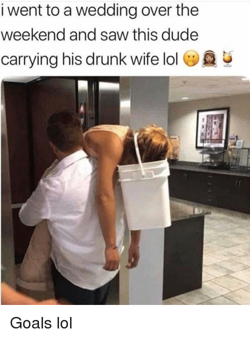 Drunk, Dude, and Funny: i went to a wedding over the  weekend and saw this dude  carrying his drunk wife lol  u Goals lol