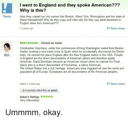 David Beckham, England, and Funny: I went to England and they spoke American???  Why is this?  Randy  Also they copied our city names like Boston, (New) York, Birmingham and the state of  (New) Hampshire!!! Why do they copy us!!! Also why Do they say david beckham is  English when he's American???  P Report Abuse  3 weeks ago  Best Answer  Chosen by Asker  Christopher Columbus, under the commission of King Washington sailed from Boston  Harbor seeking a new trade route to Spain when he accidentally discovered the British  Isles. He named the place England after the New England states in the USA. People  in England are the direct descendants of American sailors and therefore speak  American. David Beckham became an American citizen when he married his Posh  Spice who is a direct descendant of Pochantas, a native American.  The United States has a rich heritage. Americans have migrated all over the world and  populated all of Europe. Europeans are all descendants of the American peoples  P Report Abuse  Edited 3 weeks ago  6 people rated this as good  Asker's Rating:  Very Informative Ummmm, okay.