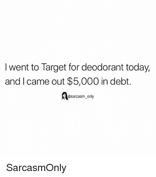 Funny, Memes, and Target: I went to Target for deodorant today,  and I came out $5,000 in debt.  @sarcasm only SarcasmOnly