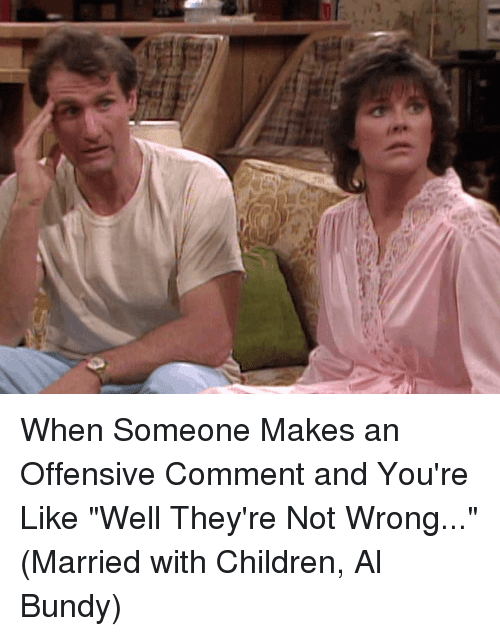 "Al Bundy: i When Someone Makes an Offensive Comment and You're Like ""Well They're Not Wrong..."" (Married with Children, Al Bundy)"