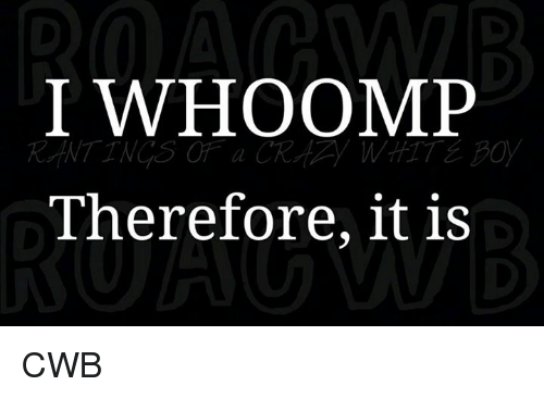 Memes, 🤖, and Whoomp: I WHOOMP  Therefore, it is CWB