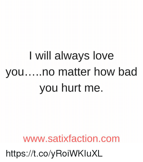I Always Hurt The One I Love: I Will Always Love Youno Matter How Bad You Hurt Me