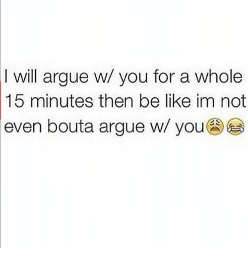 Arguing, Be Like, and Memes: I will argue w/ you for a whole  15 minutes then be like im not  even bouta argue w/ you