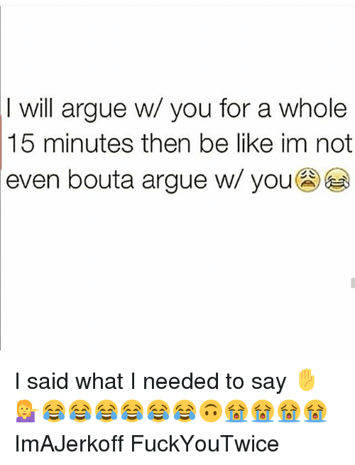 Arguing, Be Like, and Memes: I will argue w/ you for a whole  15 minutes then be like im not  even bouta argue w/ you I said what I needed to say ✋💁😂😂😂😂😂😂🙃😭😭😭😭 ImAJerkoff FuckYouTwice