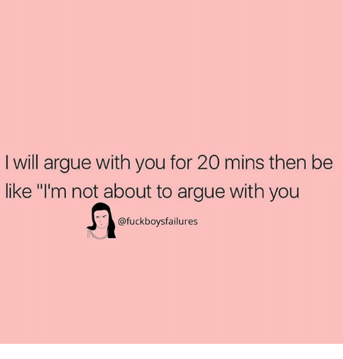 """Arguing, Be Like, and Girl Memes: I will argue with you for 20 mins then be  like """"I'm not about to argue with you  @fuckboysfailures"""