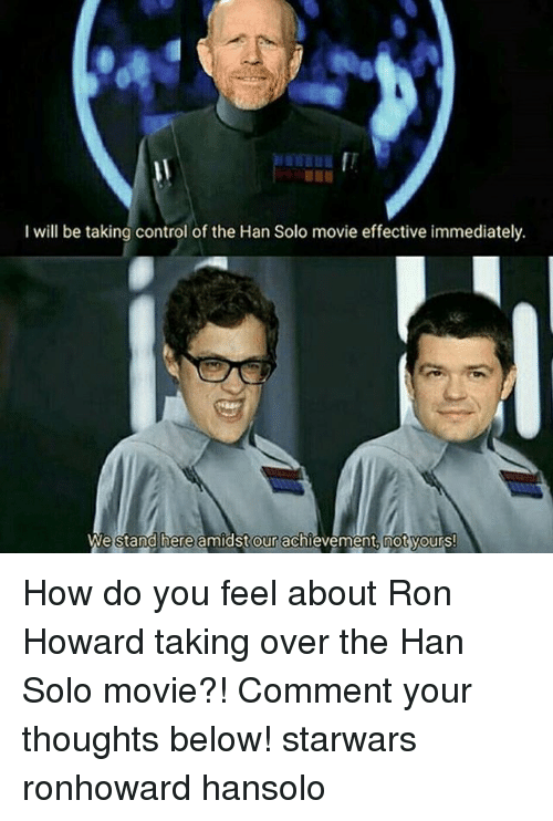 Han Solo, Memes, and Control: I will be taking control of the Han Solo movie effective immediately.  We  stand here amidst our achi  vement, mot vours How do you feel about Ron Howard taking over the Han Solo movie?! Comment your thoughts below! starwars ronhoward hansolo