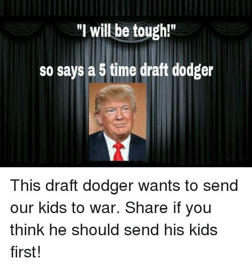 """Kids, Time, and Tough: """"I will be tough!  so says a 5 time draft dodger This draft dodger wants to send our kids to war. Share if you think he should send his kids first!"""