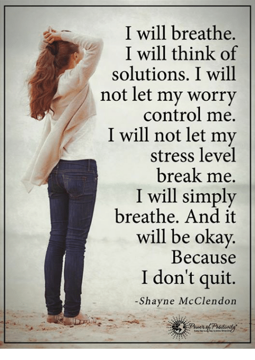memes: I will breathe  I will think of  solutions. I will  not let my worry  control me.  I will not let my  stress level  break me.  I will simply  breathe. And it  will be okay.  Because  I don't quit.  Shayne McClendon