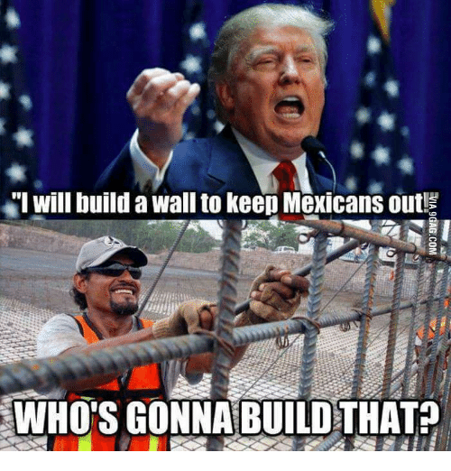 """Donald Trump And The Wall: """"I will build a Wall to keep Mexicans out!  WHO'S GONNA BUILD THAT"""
