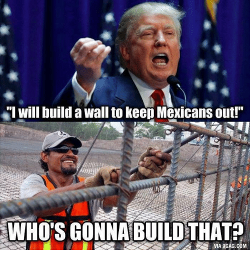 """Donald Trump And The Wall: """"I will build a wall to keep Mexicans out!""""  WHO'S GONNA BUILD THAT?  VIA gGAG.COM"""